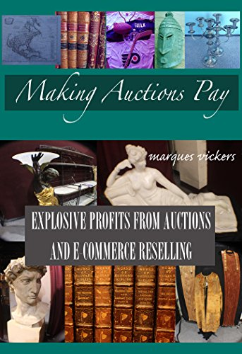 Making Live Auctions Pay: Explosive Profit From Auctions and E-Commerce Reselling: Buying and Reselling For Profit From Regional Auction Houses