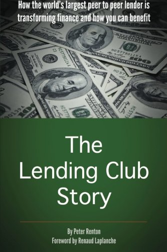 The Lending Club Story  How The Worlds Largest Peer To Peer Lender Is Transforming Finance And How You Can Benefit