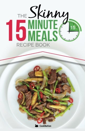 The Skinny 15 Minute Meals Recipe Book: Delicious, Nutritious, Super-Fast Low Calorie Meals in 15 Minutes Or Less. All Under 300, 400 & 500 (Calorie Meals)