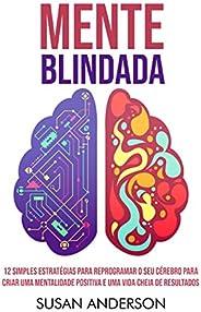 Mente Blindada: 12 Simples Estratégias Para Reprogramar O Seu Cérebro Para Criar Uma Mentalidade Positiva E Um