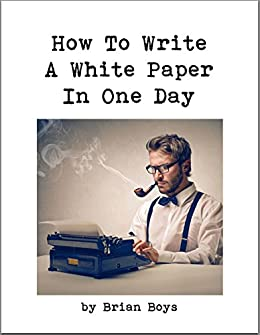 How To Write A White Paper In One Day: Everything you need to know to create your own  powerful marketing tool. (Updated edition) by [Boys, Brian]