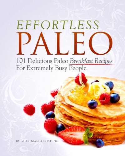 Download Effortless Paleo: 101 Delicious Paleo Diet Breakfast Recipes For Busy People ebook
