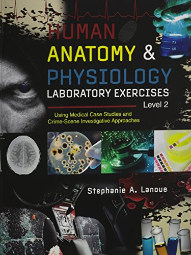 Human Anatomy AND Physiology Laboratory Exercises Level 2: Using Medical Case Studies and Crime-Scene Investigative Appr