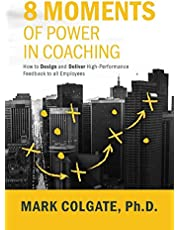 8 Moments of Power in Coaching: How to Design and Deliver High-Performance Feedback to all Employees