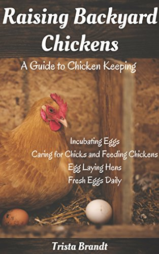 Raising Backyard Chickens: A Guide to Chicken Keeping From Incubating Eggs, Caring for Chicks and Feeding Chickens to Egg Laying Hens by [Brandt, Trista]
