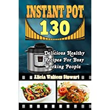 Instant Pot Recipes: 130 Delicious Healthy Recipes For Busy Working People( Instant Pot Cookbook, Instant Pot Recipes, Clean Eating, Weight Watchers, Healthy Cookbook, Paleo, Vegan