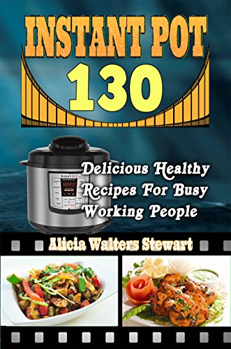 Instant Pot Recipes: 130 Delicious Healthy Recipes For Busy Working People( Instant Pot Cookbook, Instant Pot Recipes, Clean Eating, Weight Watchers, Healthy Cookbook, Paleo, Vegan by Alicia Walters Stewart