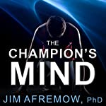 The Champion's Mind: How Great Athletes Think, Train, and Thrive | Jim Afremow