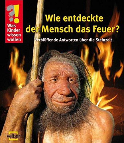 Wie entdeckte der Mensch das Feuer?: Verblüffende Antworten über die Steinzeit (Was Kinder wissen wollen)