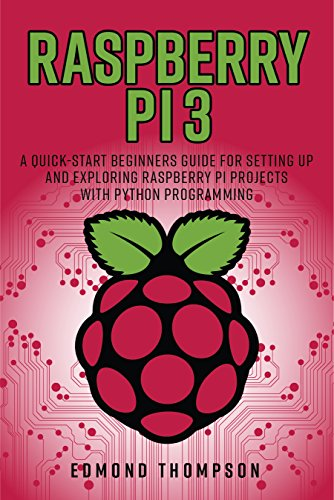 Raspberry Pi 3: A Quick-Start Beginners Guide for Setting up
