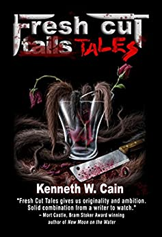 Fresh Cut Tales (Short speculative dark fiction stories): A Collection of Dark Fiction by [Cain, Kenneth W.]