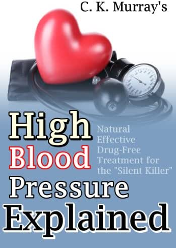 "High Blood Pressure Explained: Natural, Effective, Drug-Free Treatment for the ""Silent Killer"": (Blood Pressure, Hypertension, Heart Health, Naturopathy, Natural Remedies)"