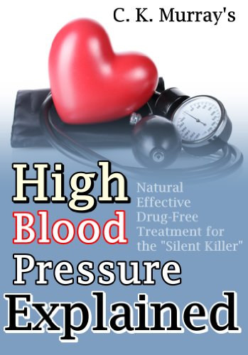 """High Blood Pressure Explained: Natural, Effective, Drug-Free Treatment for the """"Silent Killer"""": (Blood Pressure, Hypertension, Heart Health, Naturopathy, Natural Remedies) by [Murray, C.K.]"""