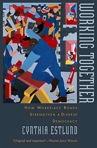 Download Working Together: How Workplace Bonds Strengthen a Diverse Democracy Pdf