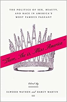 """""""There She Is, Miss America"""": The Politics of Sex, Beauty, and Race in America's Most Famous Pageant"""
