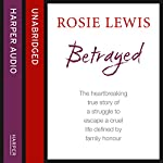 Betrayed: The Heartbreaking True Story of a Struggle to Escape a Cruel Life Defined by Family Honour | Rosie Lewis