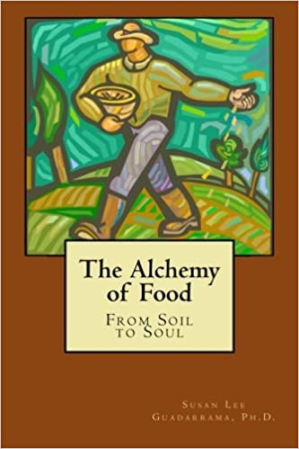 The Alchemy of Food: From Soil to Soul by Susan Lee Guadarrama Ph.D. (2012-11-16)