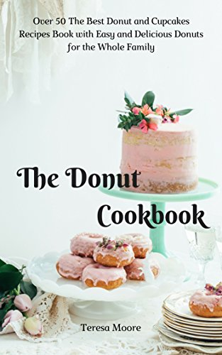 The Donut Cookbook Over 50 The Best Donut And Cupcakes Recipes Book With Easy And Delicious Donuts For The Whole Family Quick And Easy Natural Food