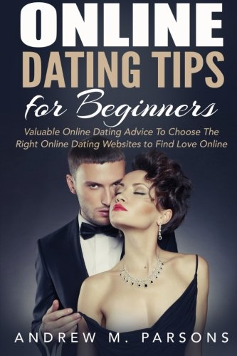 Online Dating Tips for Beginners: Valuable Dating Advice to Choose the Right Online Dating Websites to Find Love Online (Dating Guide) (Volume 2)