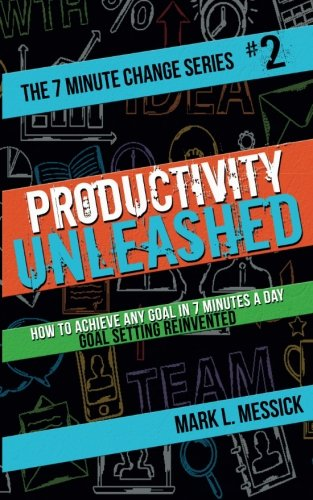 Productivity Unleashed: How To Achieve Any Goal In 7 Minutes A Day -- Goal Setting Reinvented (7 Minute Change Series) (Volume 2)