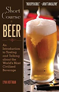 Short Course in Beer: An Introduction to Tasting and Talking about the Worlds Most Civilized