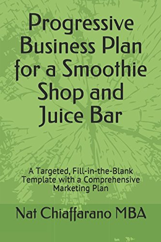 Progressive Business Plan for a Smoothie Shop and Juice Bar: A Targeted, Fill-in-the-Blank Template with a Comprehensive Marketing Plan (Juice Shop)