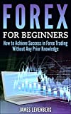 Forex for Beginners: How to Achieve Success in Forex Trading Without Any Prior Knowledge (Forex, Forex trading, Forex for beginners, Forex strategies, Forex trading strategies)