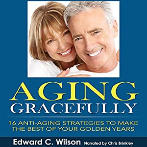 Aging Gracefully: 16 Anti-Aging Strategies to Make the Best of Your Golden Years Audiobook