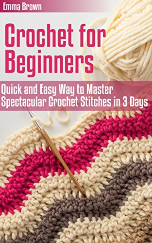 Crochet for Beginners: Quick and Easy Way to Master Spectacular Crochet Stitches in 3 Days (Crochet Patterns Book 1) by [Brown, Emma]