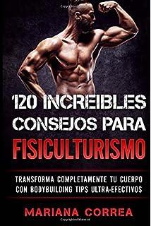 120 INCREIBLES CONSEJOS Para FISICULTURISMO: TRANSFORMA COMPLETAMENTE Tu CUERPO CON BODYBUILDING TIPS ULTRA-EFECTIVOS