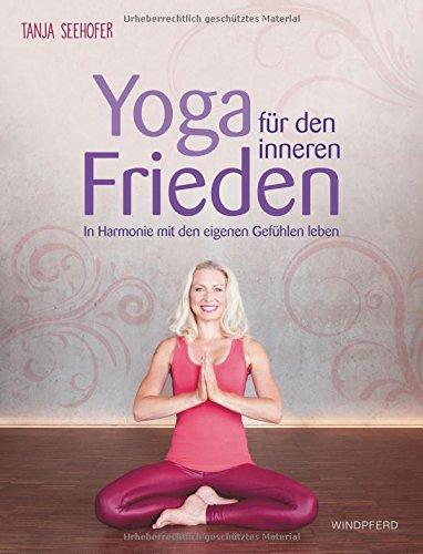 Yoga für den inneren Frieden: In Harmonie mit den eigenen Gefühlen leben
