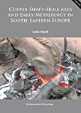 Copper Shaft-Hole Axes and Early Metallurgy in South-Eastern Europe: An Integrated Approach (Archaeopress Archaeology)