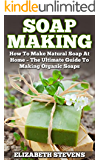 Soap Making: How To Make Natural Soap At Home - The Ultimate Guide To Making Organic Soaps - Contains 33 Handmade Soap Recipes (Homemade Soap, Essential Oils)