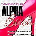 Taming Your Alpha Bitch: How to Be Fierce and Feminine (and Get Everything You Want!) Audiobook by Rebecca Grado, Christy Whitman Narrated by Tavia Gilbert