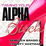 Taming Your Alpha Bitch: How to Be Fierce and Feminine (and Get Everything You Want!) | Rebecca Grado,Christy Whitman