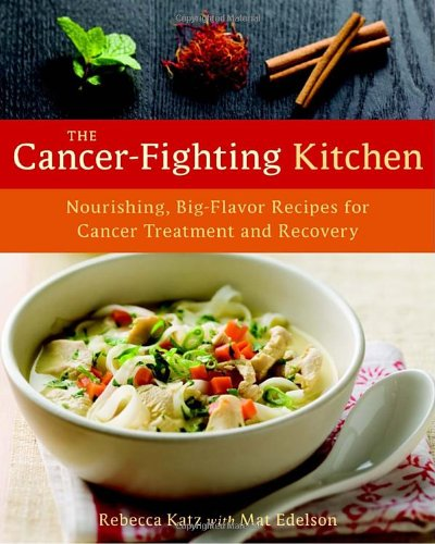 The Cancer-Fighting Kitchen: Nourishing, Big-Flavor Recipes for Cancer Treatment and Recovery by Rebecca Katz, Mat Edelson