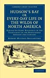 Hudson's Bay, or, Every-day Life in the Wilds of North America : During Six Years' Residence in the Territories of the Honourable Hudson's Bay Company, Ballantyne, Robert Michael, 110804820X