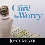 The Cause and Cure for Worry | Joyce Meyer