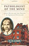 Pathologist of the Mind : Adolf Meyer and the Origins of American Psychiatry, Lamb, S. D., 1421414848