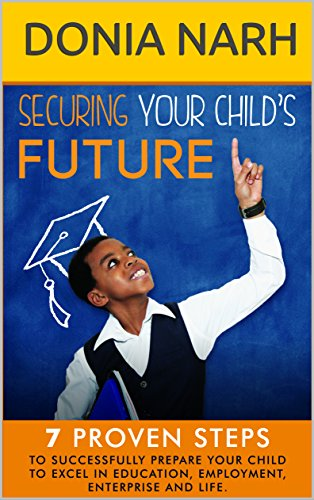 Securing Your Child's Future: 7 Proven Steps to Successfully Prepare Your Child to Excel in Education, Employment, Enterprise and Life. (English Edition)