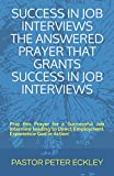 SUCCESS IN JOB INTERVIEWS THE ANSWERED PRAYER THAT GRANTS SUCCESS IN JOB INTERVIEWS: Pray this Prayer for a Successful Job Interview leading to Direct Employment. Experience God in Action!