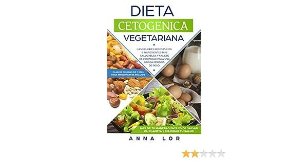Dieta Cetogenica Vegetariana: Las mejores Recetas con 5 Ingredientes Mas Saludables y Fáciles de Preparar para una Rápida Pérdida de peso.