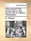 Utrum Horum? the Government; or, the Country? by D O'Bryen, D. O'Bryen, 1170616437