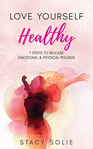 Love Yourself Healthy: 7 Steps to Release Emotional and Physical Pounds