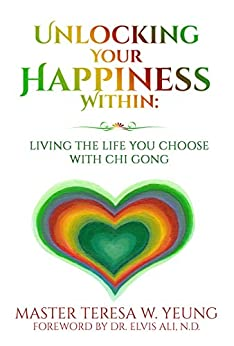 Unlocking Your Happiness Within: Living the Life You Choose with Chi Gong by [Yeung, Teresa]
