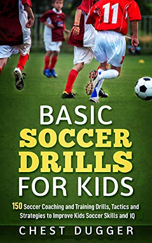 (Basic Soccer Drills for Kids: 150 Soccer Coaching and Training Drills, Tactics and Strategies to Improve Kids Soccer Skills and IQ )