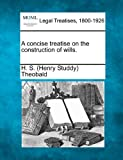 A concise treatise on the construction of Wills, H. S. (Henry Studdy) Theobald, 1240087349
