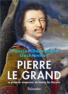 Pierre le Grand : le premier empereur de toutes les Russies, Liechtenhan, Francine-Dominique