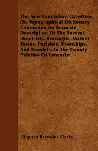 Download The New Lancashire Gazetteer; Or, Topographical Dictionary, Containing An Accurate Description Of The Several Hundreds, Boroughs, Market Towns, ... Hamlets, In The County Palatine Of Lancaster ebook