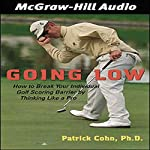 Going Low: How to Break Your Individual Golf Scoring Barrier by Thinking Like a Pro | Patrick J. Cohn